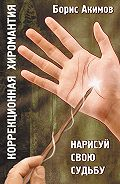 Борис Акимов -Коррекционная хиромантия. Нарисуй свою судьбу