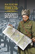 Валентин Пикуль -Барбаросса. Роман-размышление. Том 2