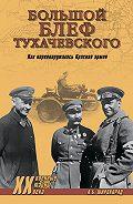 Александр Широкорад - «Большой блеф» Тухачевского. Как перевооружалась Красная армия