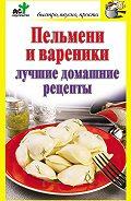Дарья Костина -Пельмени и вареники. Лучшие домашние рецепты