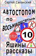 Сергей Саканский - Автостопом по восьмидесятым. Яшины рассказы 10