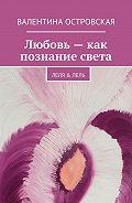 Валентина Островская -Любовь– как познание света