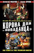 Алексей Махров -Корона для «попаданца». Наш человек на троне Российской Империи