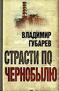 Владимир Губарев -Страсти по Чернобылю