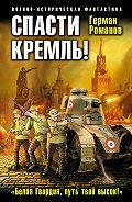 Герман Романов - Спасти Кремль! «Белая Гвардия, путь твой высок!»