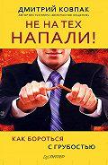 Дмитрий Ковпак - Не на тех напали! или Как бороться с грубостью