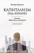 Виктория Дубицкая -Капитализм под копирку. Иллюзии эффективных менеджеров