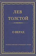 Лев Толстой - Полное собрание сочинений. Том 26. Произведения 1885–1889 гг. О верах
