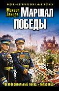 Михаил Ланцов - Маршал Победы. Освободительный поход «попаданца»