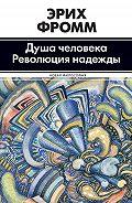 Эрих Фромм - Душа человека. Революция надежды (сборник)