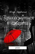 Юлия Кравченко -Прикоснуться к смерти