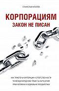 Станислав Натапов -Корпорациям закон неписан. Какпривлечь корпорации кответственности помеждународному праву занарушения прав человека вбеднейших государствах
