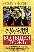 Анатолий Максимов - Большая ложь. 1000-летняя попытка Запада ликвидировать Российскую Государственность