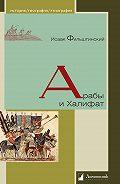 Исаак Фильштинский - Арабы и Халифат