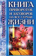 Наталья Ивановна Степанова - Книга приворотов и заговоров на все случаи жизни