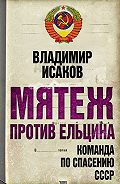 Владимир Исаков - Мятеж против Ельцина. Команда по спасению СССР