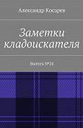 Александр Косарев -Заметки кладоискателя. Выпуск№24