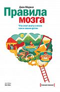 Джон Медина - Правила мозга. Что стоит знать о мозге вам и вашим детям