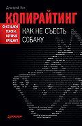 Дмитрий Кот -Копирайтинг: как не съесть собаку. Создаем тексты, которые продают