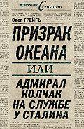 Ольга Грейгъ - Призрак океана, или Адмирал Колчак на службе у Сталина