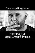 Александр Петрушкин -Тетради 2009—2012года