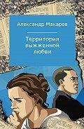 Александр Владимирович Макаров -Территория выжженной любви