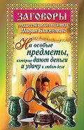 Мария Баженова - Заговоры уральской целительницы на особые предметы, которые дают деньги и удачу в любом деле