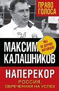 Максим Калашников -Наперекор. Россия, обреченная на успех