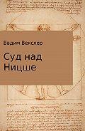 Вадим Векслер -Суд над Ницше