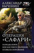 Александр Быченин - Операция «Сафари»: Разведка боем. Бои местного значения. Огонь на поражение (сборник)