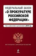 Коллектив Авторов -Федеральный закон «О прокуратуре Российской Федерации». Текст с изменениями и дополнениями на 2013 год