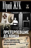 Юрий Жук - Претерпевшие до конца. Судьбы царских слуг, оставшихся верными долгу и присяге