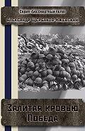 Александр Щербаков-Ижевский -Залитая кровью Победа. Серия «Бессмертный полк»