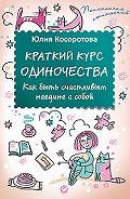 Юлия Косоротова - Краткий курс одиночества. Как быть счастливым наедине с собой