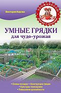 Виктория Кирова - Умные грядки для чудо-урожая