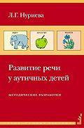 Лариса Геннадьевна Нуриева -Развитие речи у аутичных детей