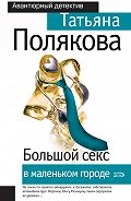 Татьяна Полякова - Большой секс в маленьком городе