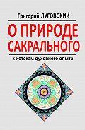 Григорий Луговский -О природе сакрального. К истокам духовного опыта