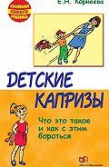 Елена Корнеева - Детские капризы. Что это такое и как с этим бороться
