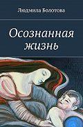 Людмила Болотова -Осознанная жизнь