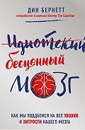 Дин Бернетт -Идиотский бесценный мозг. Как мы поддаемся на все уловки и хитрости нашего мозга