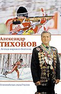 Александр Тихонов -Александр Тихонов. Легенда мирового биатлона