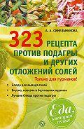 А. А. Синельникова - 323 рецепта против подагры и других отложений солей