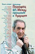 Александр Половец -БП. Между прошлым и будущим. Книга вторая
