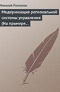 Николай Распопов - Модернизация региональной системы управления (На примере Нижегородской и Калужской областей)