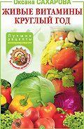 Оксана Сахарова -Живые витамины круглый год. Лучшие рецепты консервирования