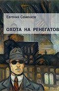 Евгений Юрьевич Семенков -Охота на ренегатов