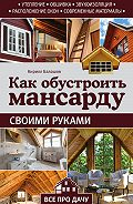 Кирилл Балашов - Как обустроить мансарду своими руками