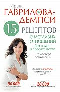 Ирина Гаврилова-Демпси - 15 рецептов счастливых отношений без измен и предательства. От мастера психологии