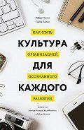 Роберт Киган, Лайза Лейхи - Культура для каждого. Как стать организацией осознанного развития
